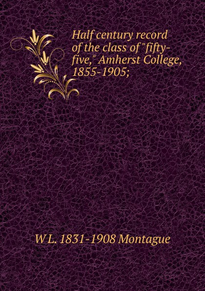 "W L. 1831-1908 Montague Half century record of the class of ""fifty-five,"" Amherst College, 1855-1905;"