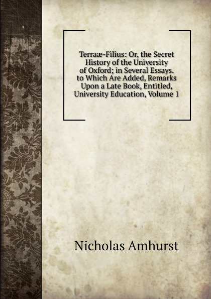 Nicholas Amhurst Terraae-Filius: Or, the Secret History of the University of Oxford; in Several Essays. to Which Are Added, Remarks Upon a Late Book, Entitled, University Education, Volume 1 samuel clarke remarks upon a book