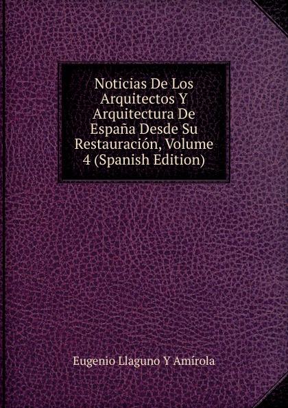 Eugenio Llaguno Y Amírola Noticias De Los Arquitectos Y Arquitectura De Espana Desde Su Restauracion, Volume 4 (Spanish Edition) felix novikov los arquitectos y la arquitectura