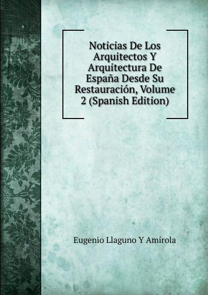 Eugenio Llaguno Y Amírola Noticias De Los Arquitectos Y Arquitectura De Espana Desde Su Restauracion, Volume 2 (Spanish Edition) felix novikov los arquitectos y la arquitectura