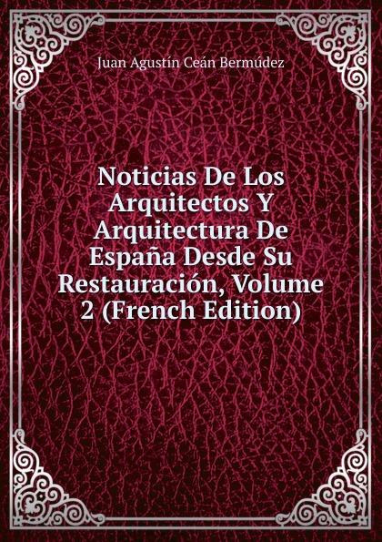 Juan Agustín Ceán Bermúdez Noticias De Los Arquitectos Y Arquitectura De Espana Desde Su Restauracion, Volume 2 (French Edition) felix novikov los arquitectos y la arquitectura