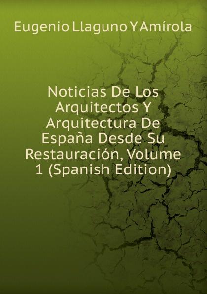 Eugenio Llaguno Y Amírola Noticias De Los Arquitectos Y Arquitectura De Espana Desde Su Restauracion, Volume 1 (Spanish Edition) felix novikov los arquitectos y la arquitectura