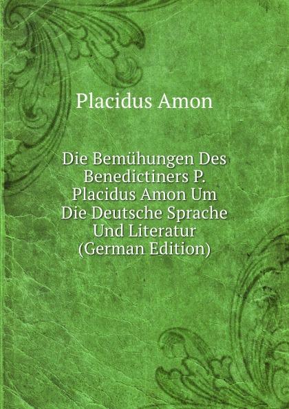 Placidus Amon Die Bemuhungen Des Benedictiners P. Placidus Amon Um Die Deutsche Sprache Und Literatur (German Edition) цена и фото