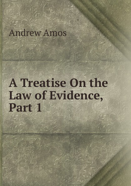 Andrew Amos A Treatise On the Law of Evidence, Part 1 andrew gray a treatise on spinning machinery