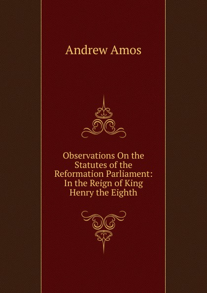 Observations On the Statutes of the Reformation Parliament: In the Reign of King Henry the Eighth