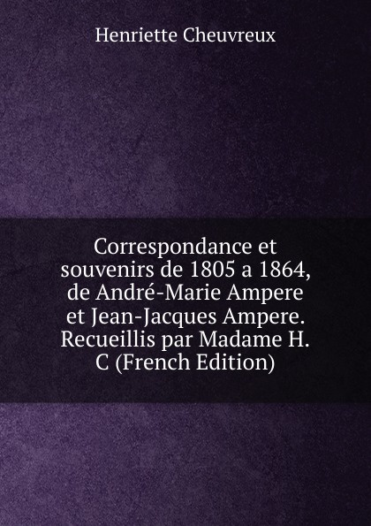 Фото - Henriette Cheuvreux Correspondance et souvenirs de 1805 a 1864, de Andre-Marie Ampere et Jean-Jacques Ampere. Recueillis par Madame H.C (French Edition) андрэ рье andre rieu dreaming