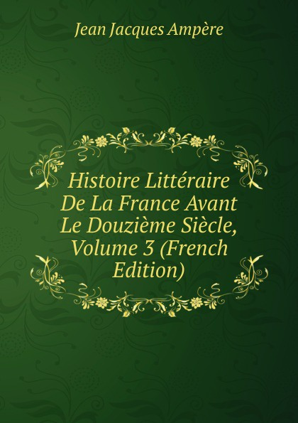 Jean Jacques Ampère Histoire Litteraire De La France Avant Le Douzieme Siecle, Volume 3 (French Edition) jean paul gaultier le male