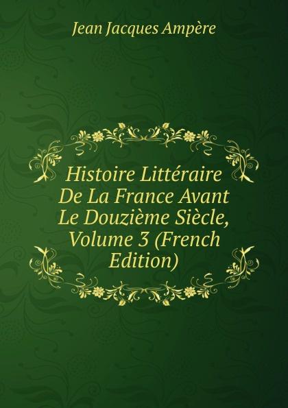 Фото - Jean Jacques Ampère Histoire Litteraire De La France Avant Le Douzieme Siecle, Volume 3 (French Edition) jean paul gaultier le male