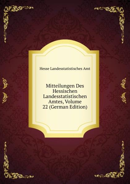 Hesse Landesstatistisches Amt Mitteilungen Des Hessischen Landesstatistischen Amtes, Volume 22 (German Edition) hesse landesstatistisches amt mitteilungen des hessischen landesstatistischen amtes volumes 36 37 german edition