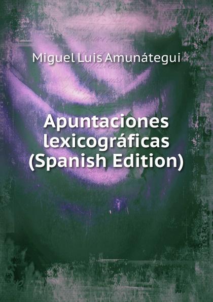 Miguel Luis Amunátegui Apuntaciones lexicograficas (Spanish Edition) miguel luis amunátegui camilo henriquez vol 1 classic reprint