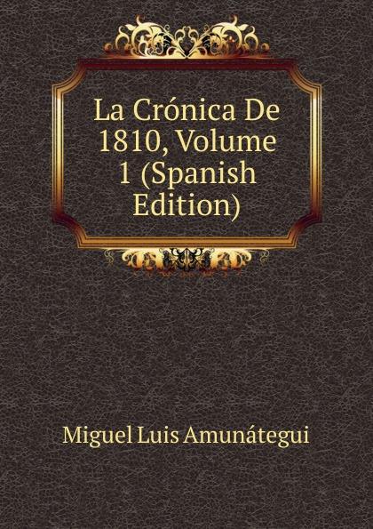 Miguel Luis Amunátegui La Cronica De 1810, Volume 1 (Spanish Edition) luis miguel murcia