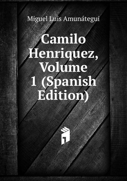 Miguel Luis Amunátegui Camilo Henriquez, Volume 1 (Spanish Edition) luis miguel murcia