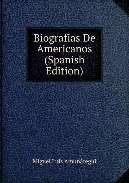 Miguel Luis Amunátegui Biografias De Americanos (Spanish Edition) luis miguel murcia
