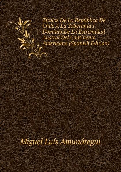 цены на Miguel Luis Amunátegui Titulos De La Republica De Chile A La Soberania I Dominio De La Estremidad Austral Del Continente Americano (Spanish Edition)  в интернет-магазинах