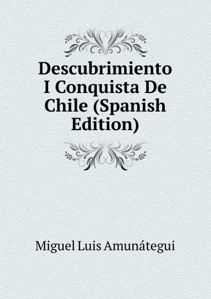 Miguel Luis Amunátegui Descubrimiento I Conquista De Chile (Spanish Edition) luis miguel murcia