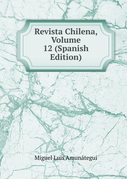 Miguel Luis Amunátegui Revista Chilena, Volume 12 (Spanish Edition) luis miguel murcia