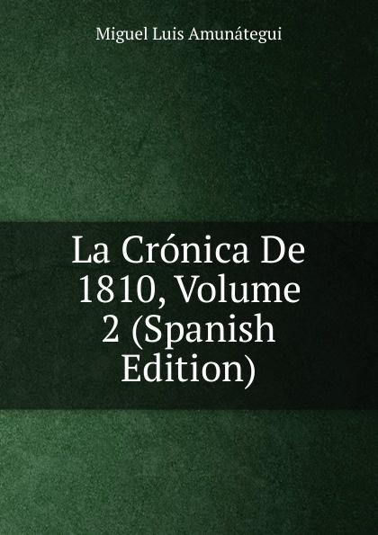 Miguel Luis Amunátegui La Cronica De 1810, Volume 2 (Spanish Edition) miguel luis amunátegui camilo henriquez vol 1 classic reprint