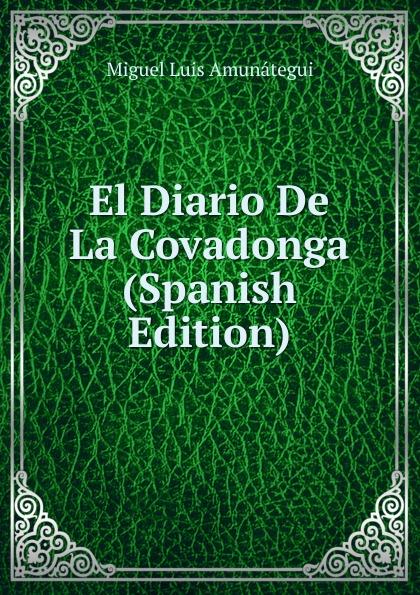 Miguel Luis Amunátegui El Diario De La Covadonga (Spanish Edition) miguel luis amunátegui camilo henriquez vol 1 classic reprint