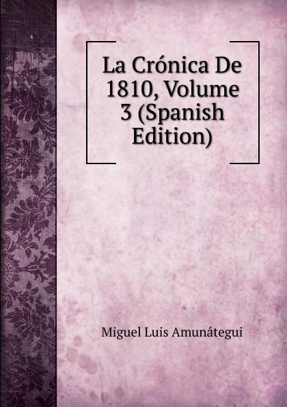 Miguel Luis Amunátegui La Cronica De 1810, Volume 3 (Spanish Edition) luis miguel murcia