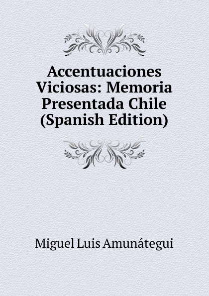 Miguel Luis Amunátegui Accentuaciones Viciosas: Memoria Presentada Chile (Spanish Edition) miguel luis amunátegui camilo henriquez vol 1 classic reprint