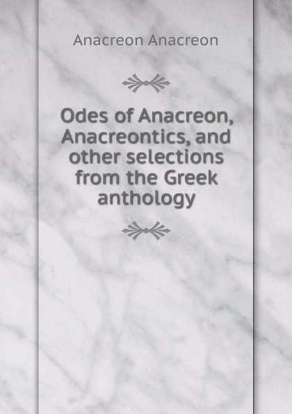 Anacreon Anacreon Odes of Anacreon, Anacreontics, and other selections from the Greek anthology anacreon odes