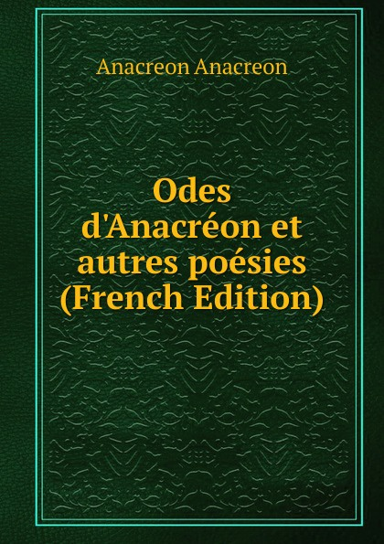 Anacreon Anacreon Odes d.Anacreon et autres poesies (French Edition) anacreon odes