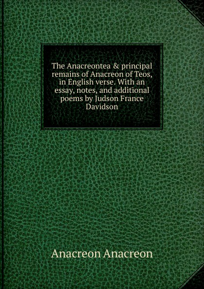 Anacreon Anacreon The Anacreontea . principal remains of Anacreon of Teos, in English verse. With an essay, notes, and additional poems by Judson France Davidson anacreon odes of anacreon tr into engl verse with notes by t moore