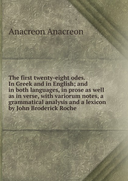 Anacreon Anacreon The first twenty-eight odes. In Greek and in English; and in both languages, in prose as well as in verse, with variorum notes, a grammatical analysis and a lexicon by John Broderick Roche anacreon anacreontics selected and arranged with notes greek edition