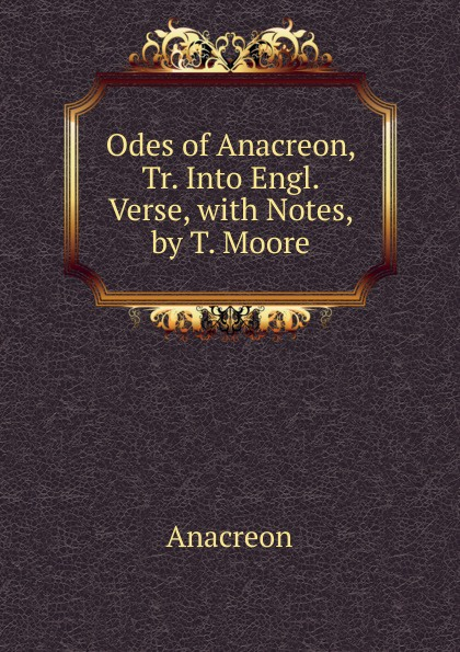 Anacreon Odes of Anacreon, Tr. Into Engl. Verse, with Notes, by T. Moore anacreon odes of anacreon tr into engl verse with notes by t moore