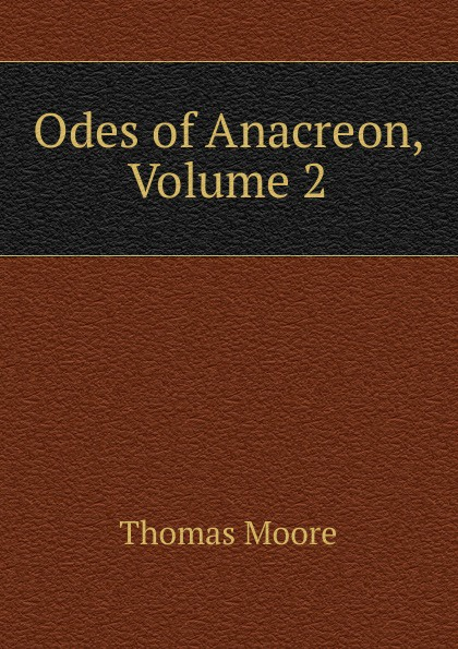 Thomas Moore Odes of Anacreon, Volume 2 anacreon odes of anacreon tr into engl verse with notes by t moore