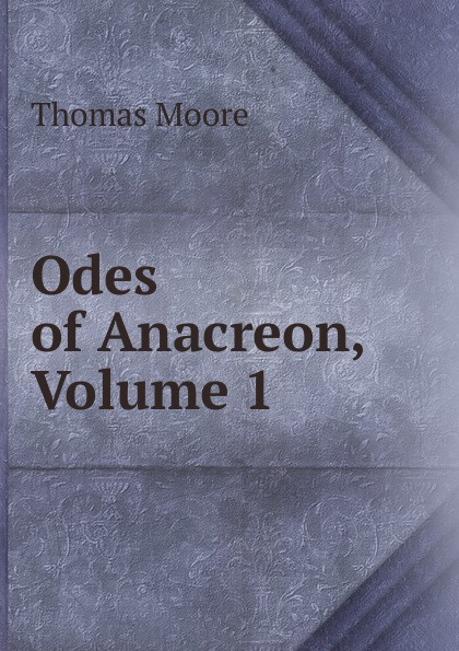 Thomas Moore Odes of Anacreon, Volume 1 anacreon odes of anacreon tr into engl verse with notes by t moore
