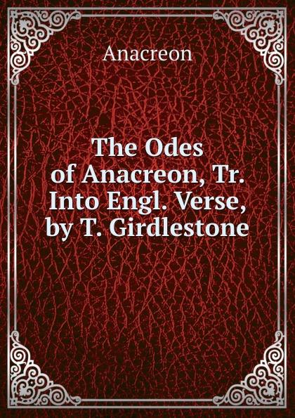 Anacreon The Odes of Anacreon, Tr. Into Engl. Verse, by T. Girdlestone anacreon odes of anacreon tr into engl verse with notes by t moore