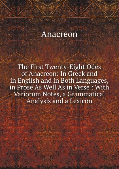 Anacreon The First Twenty-Eight Odes of Anacreon: In Greek and in English and in Both Languages, in Prose As Well As in Verse : With Variorum Notes, a Grammatical Analysis and a Lexicon anacreon odes of anacreon tr into engl verse with notes by t moore
