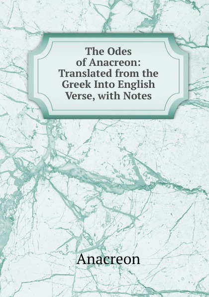 Anacreon The Odes of Anacreon: Translated from the Greek Into English Verse, with Notes anacreon odes of anacreon tr into engl verse with notes by t moore