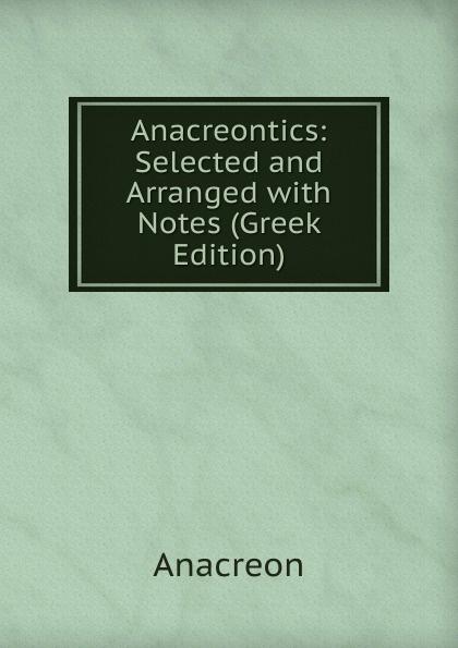 Anacreon Anacreontics: Selected and Arranged with Notes (Greek Edition) anacreon anacreontics selected and arranged with notes greek edition