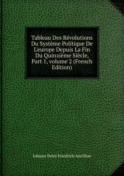 цены Johann Peter Friedrich Ancillon Tableau Des Revolutions Du Systeme Politique De L.europe Depuis La Fin Du Quinzieme Siecle, Part 1,.volume 2 (French Edition)