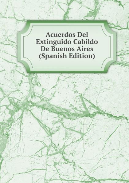 Acuerdos Del Extinguido Cabildo De Buenos Aires (Spanish Edition) lópez cabildo de buenos aires acuerdos del extinguido cabildo de buenos aires