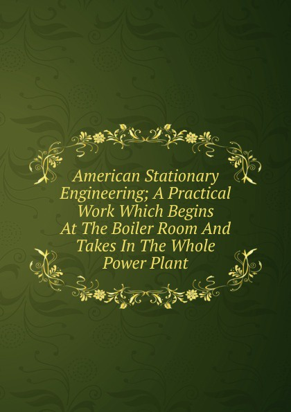 American Stationary Engineering; A Practical Work Which Begins At The Boiler Room And Takes In The Whole Power Plant