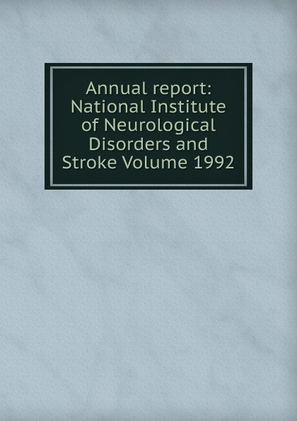 Annual report: National Institute of Neurological Disorders and Stroke Volume 1992 сlinical symposia 1992 annual volume 44