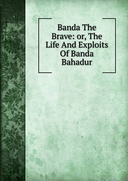 Banda The Brave: or, The Life And Exploits Of Banda Bahadur banda ms palenque hermosillo