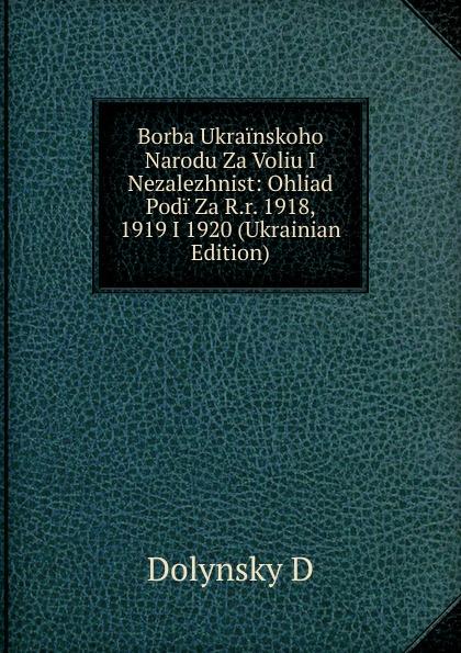 Dolynsky D Borba Ukrainskoho Narodu Za Voliu I Nezalezhnist: Ohliad Podi Za R.r. 1918, 1919 I 1920 (Ukrainian Edition)