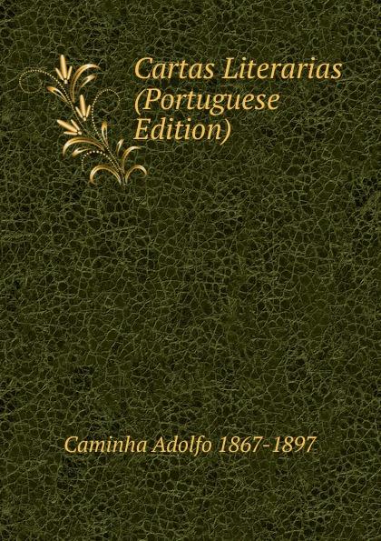 Caminha Adolfo 1867-1897 Cartas Literarias (Portuguese Edition) caminha adolfo 1867 1897 cartas literarias portuguese edition