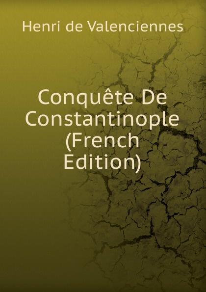 Henri de Valenciennes Conquete De Constantinople (French Edition) achille valenciennes catalogue de la bibliothauque de feu m valenciennes large print edition french edition