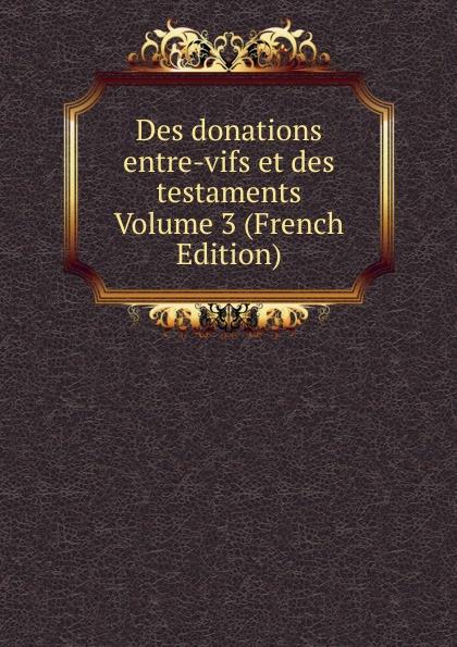 Des donations entre-vifs et des testaments Volume 3 (French Edition) charles demolombe traite des donations entre vifs et des testaments