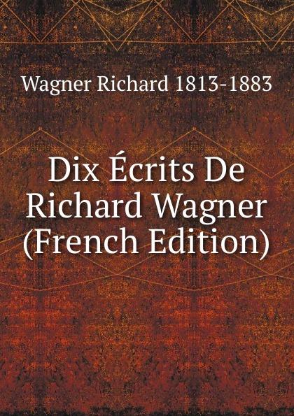 Richard Wagner Dix Ecrits De Richard Wagner (French Edition) richard wagner
