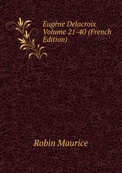 Robin Maurice Eugene Delacroix Volume 21-40 (French Edition) robin maurice eugene delacroix volume 21 40 french edition
