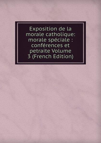 Exposition de la morale catholique: morale speciale : conferences et petraite Volume 3 (French Edition)