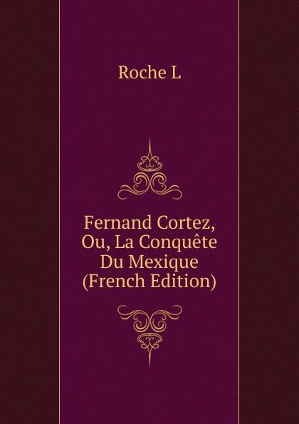 Roche L Fernand Cortez, Ou, La Conquete Du Mexique (French Edition)