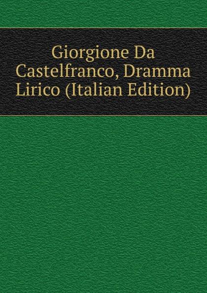 Giorgione Da Castelfranco, Dramma Lirico (Italian Edition) цена и фото