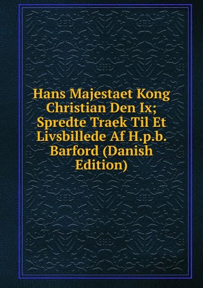 Hans Majestaet Kong Christian Den Ix; Spredte Traek Til Et Livsbillede Af H.p.b. Barford (Danish Edition) hans peter holst den lille hornblaeser et digt danish edition